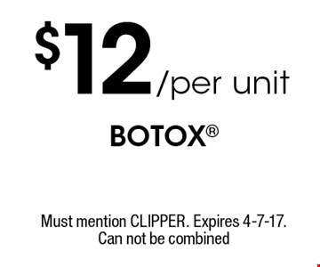 $12/per unit BOTOX. Must mention CLIPPER. Expires 4-7-17. Can not be combined.