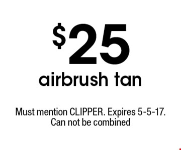 $25 airbrush tan. Must mention CLIPPER. Expires 5-5-17. Can not be combined