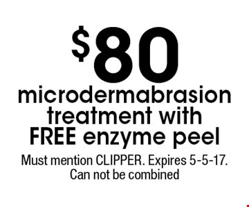 $80 microdermabrasion treatment with free enzyme peel. Must mention CLIPPER. Expires 5-5-17. Can not be combined