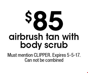$85 airbrush tan with body scrub. Must mention CLIPPER. Expires 5-5-17. Can not be combined