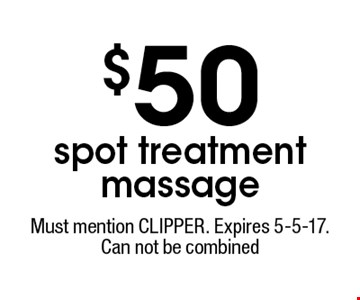 $50 spot treatment massage. Must mention CLIPPER. Expires 5-5-17. Can not be combined