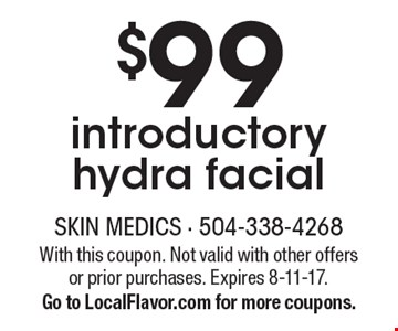 $99 introductory hydra facial. With this coupon. Not valid with other offers or prior purchases. Expires 8-11-17. Go to LocalFlavor.com for more coupons.