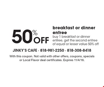 50% Off breakfast or dinner entree. Buy 1 breakfast or dinner entree, get the second entree of equal or lesser value 50% off. With this coupon. Not valid with other offers, coupons, specials or Local Flavor deal certificates. Expires 11/4/16.