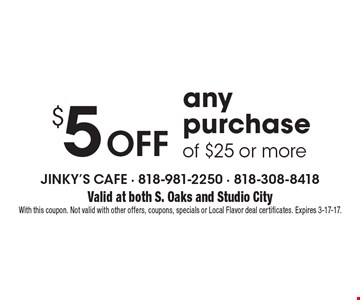 $5 Off any purchase of $25 or more. Valid at both S. Oaks and Studio CityWith this coupon. Not valid with other offers, coupons, specials or Local Flavor deal certificates. Expires 3-17-17.