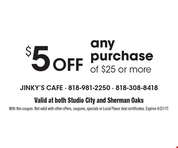 $5 Off any purchase of $25 or more. Valid at both Studio City and Sherman OaksWith this coupon. Not valid with other offers, coupons, specials or Local Flavor deal certificates. Expires 4/21/17.