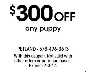 $300 OFF any puppy. With this coupon. Not valid with other offers or prior purchases. Expires 2-3-17.