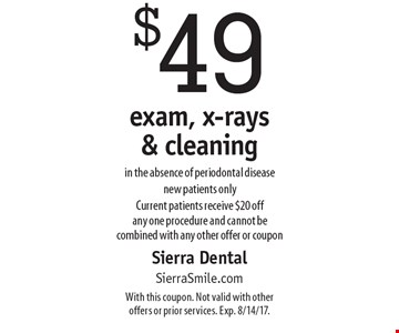 $49 exam, x-rays & cleaning in the absence of periodontal disease. New patients only. Current patients receive $20 off any one procedure and cannot be combined with any other offer or coupon. With this coupon. Not valid with other offers or prior services. Exp. 8/14/17.
