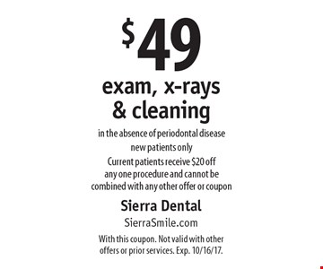 $49 exam, x-rays & cleaning in the absence of periodontal disease. New patients only. Current patients receive $20 off any one procedure and cannot be combined with any other offer or coupon. With this coupon. Not valid with other offers or prior services. Exp. 10/16/17.