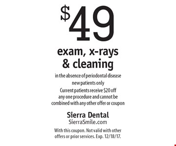 $49 exam, x-rays & cleaning in the absence of periodontal disease. New patients only. Current patients receive $20 off any one procedure and cannot be combined with any other offer or coupon. With this coupon. Not valid with other offers or prior services. Exp. 12/18/17.