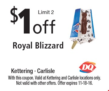 $1off Royal Blizzard Limit 2. With this coupon. Valid at Kettering and Carlisle locations only. Not valid with other offers. Offer expires 11-18-16.