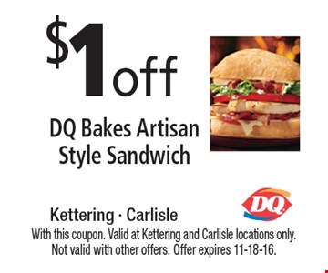 $1off DQ Bakes Artisan Style Sandwich. With this coupon. Valid at Kettering and Carlisle locations only. Not valid with other offers. Offer expires 11-18-16.