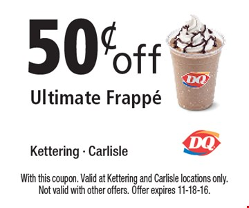 50¢ off Ultimate Frappe. With this coupon. Valid at Kettering and Carlisle locations only. Not valid with other offers. Offer expires 11-18-16.