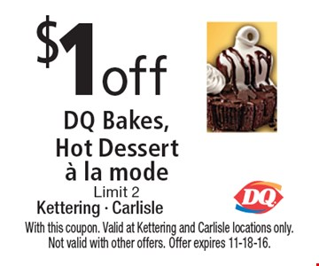 $1 off DQ Bakes, Hot Dessert a la mode Limit 2. With this coupon. Valid at Kettering and Carlisle locations only. Not valid with other offers. Offer expires 11-18-16.