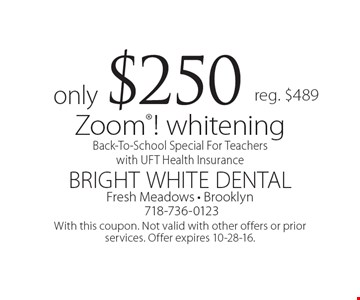 Back-To-School Special For Teachers with UFT Health Insurance. Zoom! whitening only $250. Reg. $489. With this coupon. Not valid with other offers or prior services. Offer expires 10-28-16.
