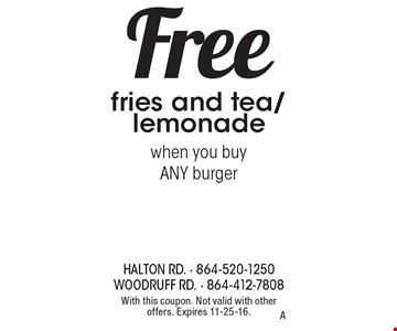 Free fries and tea/lemonade when you buy ANY burger. With this coupon. Not valid with other offers. Expires 11-25-16. A