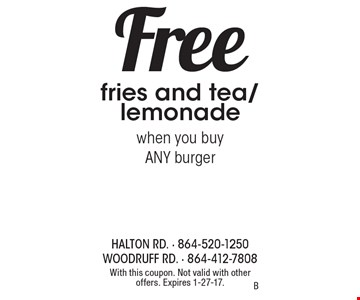 Free fries and tea/lemonade. When you buy ANY burger. With this coupon. Not valid with other offers. Expires 1-27-17.B