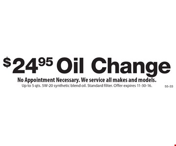 $24.95 Oil Change. No Appointment Necessary. We service all makes and models.. Up to 5 qts. 5W-20 synthetic blend oil. Standard filter. Offer expires 11-30-16.