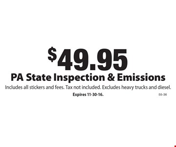 $49.95 PA State Inspection & Emissions Includes all stickers and fees. Tax not included. Excludes heavy trucks and diesel.. Expires 11-30-16.