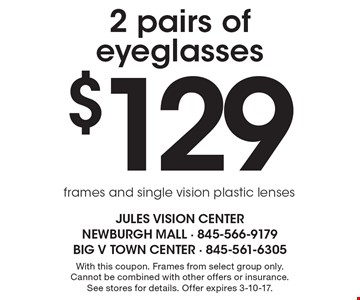 $129 2 pairs of eyeglasses frames and single vision plastic lenses. With this coupon. Frames from select group only. Cannot be combined with other offers or insurance. See stores for details. Offer expires 3-10-17.