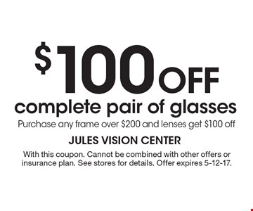 $100 off complete pair of glasses Purchase any frame over $200 and lenses get $100 off. With this coupon. Cannot be combined with other offers or insurance plan. See stores for details. Offer expires 5-12-17.