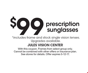 $99 prescription sunglasses *includes frame and stock single vision lenses. Upgrades available.. With this coupon. Frames from select group only. Cannot be combined with other offers or insurance plan. See stores for details. Offer expires 5-12-17.