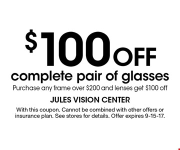 $100 off complete pair of glasses. Purchase any frame over $200 and lenses get $100 off. With this coupon. Cannot be combined with other offers or insurance plan. See stores for details. Offer expires 9-15-17.