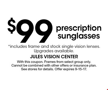 $99 prescription sunglasses *includes frame and stock single vision lenses. Upgrades available.. With this coupon. Frames from select group only. Cannot be combined with other offers or insurance plan. See stores for details. Offer expires 9-15-17.