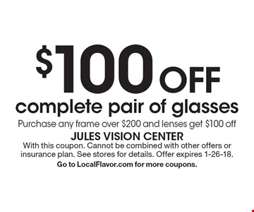 $100 off complete pair of glasses. Purchase any frame over $200 and lenses get $100 off. With this coupon. Cannot be combined with other offers or insurance plan. See stores for details. Offer expires 1-26-18. Go to LocalFlavor.com for more coupons.