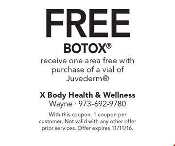 Free BOTOX. Receive one area free with purchase of a vial of Juvederm. With this coupon. 1 coupon per customer. Not valid with any other offer prior services. Offer expires 11/11/16.