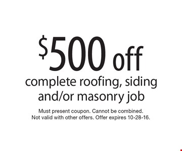$500 off complete roofing, siding and/or masonry job. Must present coupon. Cannot be combined. Not valid with other offers. Offer expires 10-28-16.