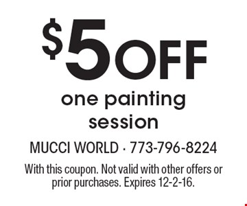 $5 Off One Painting Session. With this coupon. Not valid with other offers or prior purchases. Expires 12-2-16.
