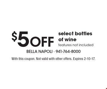 $5 Off select bottles of wine. Features not included. With this coupon. Not valid with other offers. Expires 2-10-17.