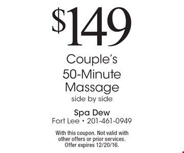 $149 Couple's 50-Minute Massage, side by side. With this coupon. Not valid with other offers or prior services. Offer expires 12/20/16.