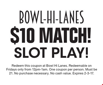 $10 Match! Slot play! Redeem this coupon at Bowl Hi Lanes. Redeemable on Fridays only from 12pm-1am. One coupon per person. Must be 21. No purchase necessary. No cash value. Expires 2-3-17.