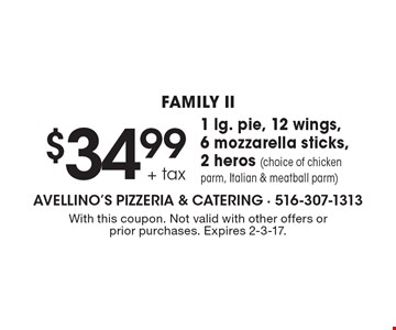 Family II. $34.99 + tax 1 lg. pie, 12 wings, 6 mozzarella sticks, 2 heros (choice of chicken parm, Italian & meatball parm). With this coupon. Not valid with other offers or prior purchases. Expires 2-3-17.