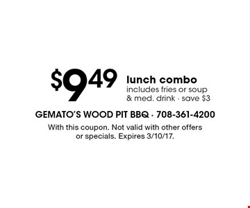 $9.49 lunch combo. Includes fries or soup & med. drink. Save $3. With this coupon. Not valid with other offers or specials. Expires 3/10/17.