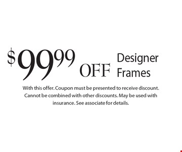$99.99 OFF Designer Frames. Coupon must be presented to receive discount. Cannot be combined with other discounts. May be used with insurance. See associate for details.