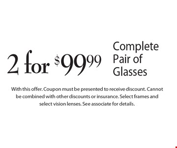 2 for $99.99 Complete Pair of Glasses. Coupon must be presented to receive discount. Cannot be combined with other discounts or insurance. Select frames and select vision lenses. See associate for details.