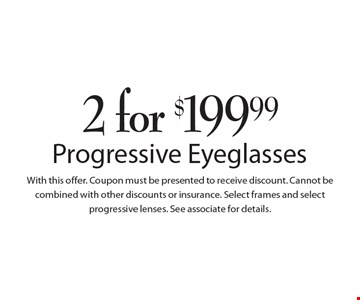 2 for $199.99 Progressive Eye Glasses. Coupon must be presented to receive discount. Cannot be combined with other discounts or insurance. Select frames and select progressive lenses. See associate for details.