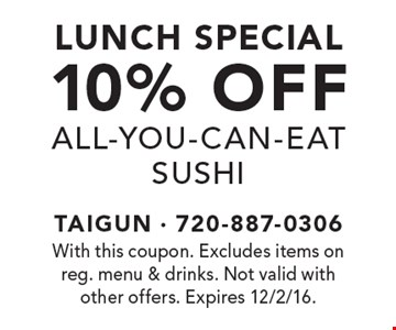 Lunch Special. 10% off All-You-Can-Eat Sushi. With this coupon. Excludes items on reg. menu & drinks. Not valid with other offers. Expires 12/2/16.