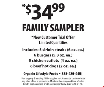 *$34.99 Family Sampler. *New Customer Trial Offer. Limited Quantities. Includes: 5 sirloin steaks (6 oz. ea.), 6 burgers (5.3 oz. ea., )5 chicken cutlets, (4 oz. ea.), 6 beef hot dogs (2 oz. ea.). Plus shipping & handling. While supplies last. Cannot be combined with any other offers or promotions. Must mention coupon at time of order. Limit 1 per household. Credit card payment only. Expires 10-31-16.