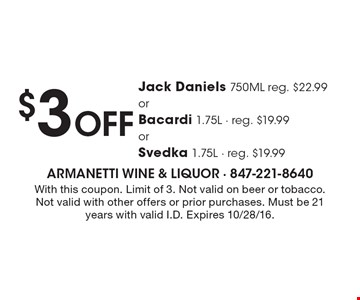 $3 Off Jack Daniels 750ML reg. $22.99 or Bacardi 1.75L - reg. $19.99or Svedka 1.75L - reg. $19.99. With this coupon. Limit of 3. Not valid on beer or tobacco. Not valid with other offers or prior purchases. Must be 21 years with valid I.D. Expires 10/28/16.