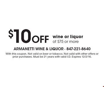 $10 Off wine or liquor of $75 or more. With this coupon. Not valid on beer or tobacco. Not valid with other offers or prior purchases. Must be 21 years with valid I.D. Expires 12/2/16.