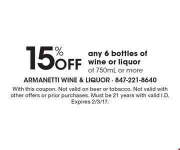 15% Off any 6 bottles of wine or liquor of 750mL or more. With this coupon. Not valid on beer or tobacco. Not valid with other offers or prior purchases. Must be 21 years with valid I.D. Expires 2/3/17.
