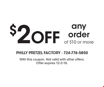 $2 Off any order of $10 or more. With this coupon. Not valid with other offers. Offer expires 12-2-16.