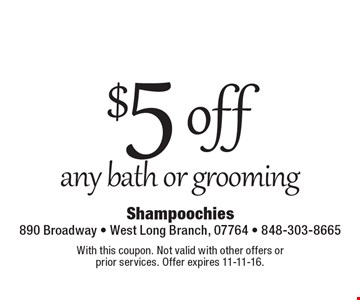 $5 off any bath or grooming. With this coupon. Not valid with other offers or prior services. Offer expires 11-11-16.