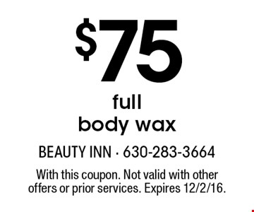 $75 full body wax. With this coupon. Not valid with other offers or prior services. Expires 12/2/16.