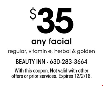 $35 any facial. regular, vitamin e, herbal & golden. With this coupon. Not valid with other offers or prior services. Expires 12/2/16.