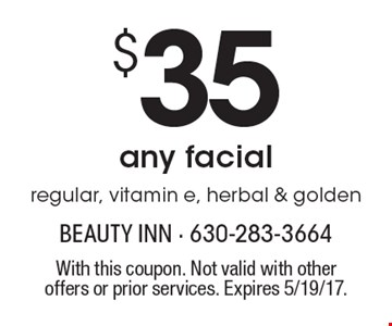 $35 any facial regular, vitamin e, herbal & golden. With this coupon. Not valid with other offers or prior services. Expires 5/19/17.