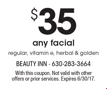 $35 any facial regular, vitamin e, herbal & golden. With this coupon. Not valid with other offers or prior services. Expires 6/30/17.